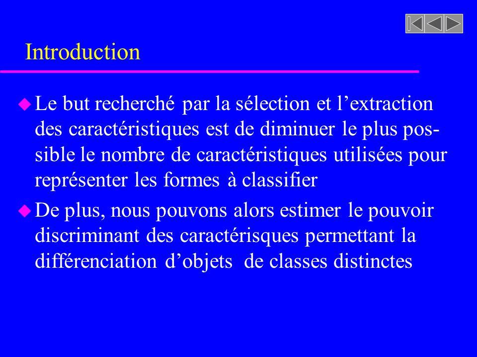 Introduction u Le but recherché par la sélection et lextraction des caractéristiques est de diminuer le plus pos- sible le nombre de caractéristiques utilisées pour représenter les formes à classifier u De plus, nous pouvons alors estimer le pouvoir discriminant des caractérisques permettant la différenciation dobjets de classes distinctes