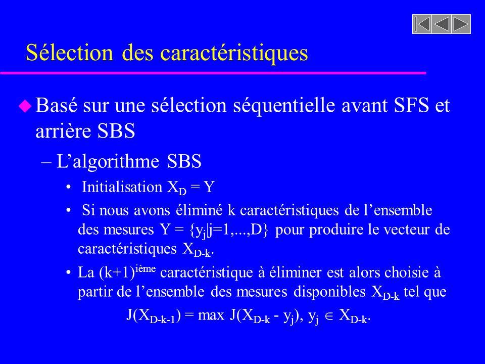 Sélection des caractéristiques u Basé sur une sélection séquentielle avant SFS et arrière SBS –Lalgorithme SBS Initialisation X D = Y Si nous avons éliminé k caractéristiques de lensemble des mesures Y = {y j |j=1,...,D} pour produire le vecteur de caractéristiques X D-k.