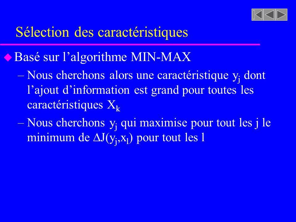 Sélection des caractéristiques u Basé sur lalgorithme MIN-MAX –Nous cherchons alors une caractéristique y j dont lajout dinformation est grand pour toutes les caractéristiques X k –Nous cherchons y j qui maximise pour tout les j le minimum de J(y j,x l ) pour tout les l