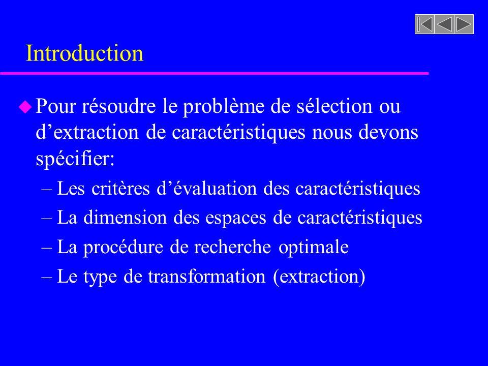 Sélection des caractéristiques u Basé sur lalgorithme MIN-MAX –La sélection est basée sur le mérite des caractéristi- ques prises individuellement ou par paire –Supposons que nous avons déjà sélectionné k carac- téristiques, nous pouvons alors évaluer le mérite de lensemble de caractéristiques restantes Y-X k en déterminant la quantité dinformation nouvelle quelles ajoutent si elles sont ajoutées à lensemble des caractéristiques