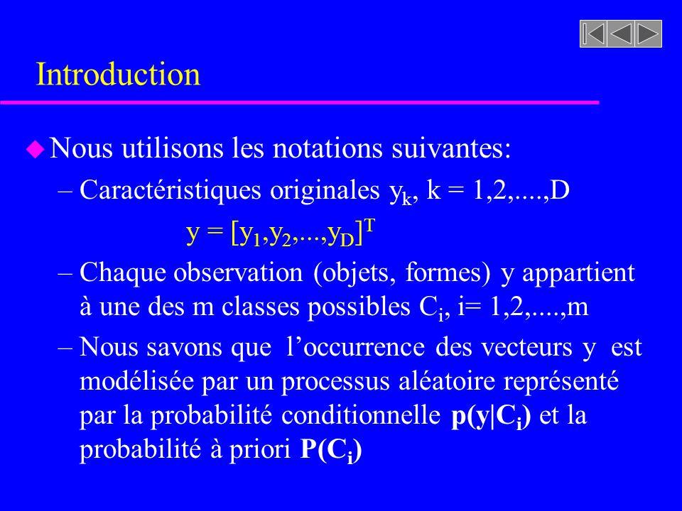 Introduction u Nous utilisons les notations suivantes: –Caractéristiques originales y k, k = 1,2,....,D y = [y 1,y 2,...,y D ] T –Chaque observation (objets, formes) y appartient à une des m classes possibles C i, i= 1,2,....,m –Nous savons que loccurrence des vecteurs y est modélisée par un processus aléatoire représenté par la probabilité conditionnelle p(y|C i ) et la probabilité à priori P(C i )