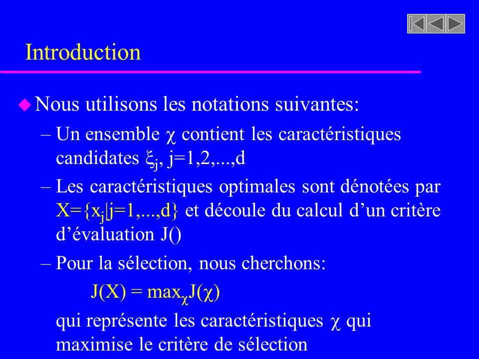 Introduction u Nous utilisons les notations suivantes: –Un ensemble contient les caractéristiques candidates j, j=1,2,...,d –Les caractéristiques optimales sont dénotées par X={x j |j=1,...,d} et découle du calcul dun critère dévaluation J() –Pour la sélection, nous cherchons: J(X) = max J( ) qui représente les caractéristiques qui maximise le critère de sélection