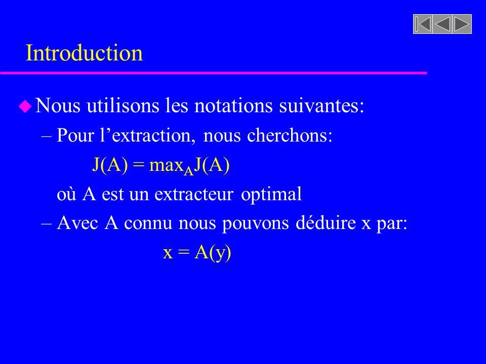 Introduction u Nous utilisons les notations suivantes: –Pour lextraction, nous cherchons: J(A) = max A J(A) où A est un extracteur optimal –Avec A con