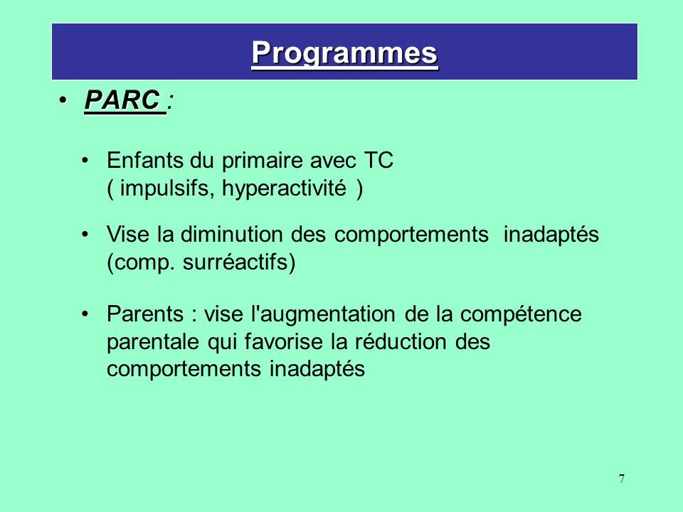 7 Programmes PARCPARC : Parents : vise l'augmentation de la compétence parentale qui favorise la réduction des comportements inadaptés Vise la diminut