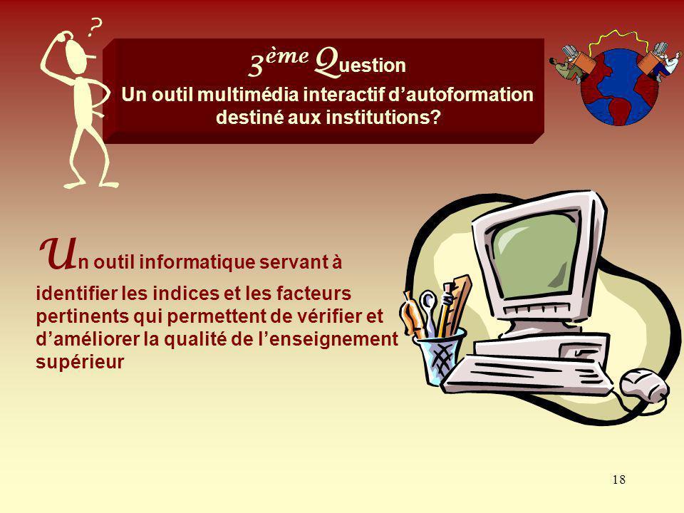 18 3 ème Q uestion Un outil multimédia interactif dautoformation destiné aux institutions? U n outil informatique servant à identifier les indices et