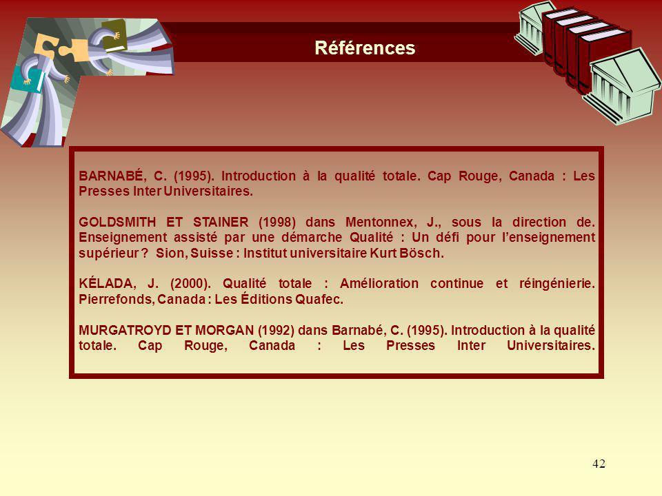 42 Références BARNABÉ, C. (1995). Introduction à la qualité totale. Cap Rouge, Canada : Les Presses Inter Universitaires. GOLDSMITH ET STAINER (1998)