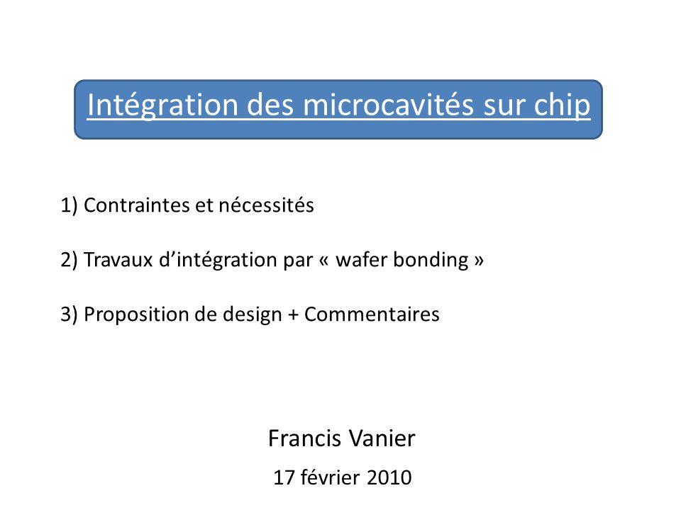 Intégration des microcavités sur chip 17 février 2010 1) Contraintes et nécessités 2) Travaux dintégration par « wafer bonding » 3) Proposition de des