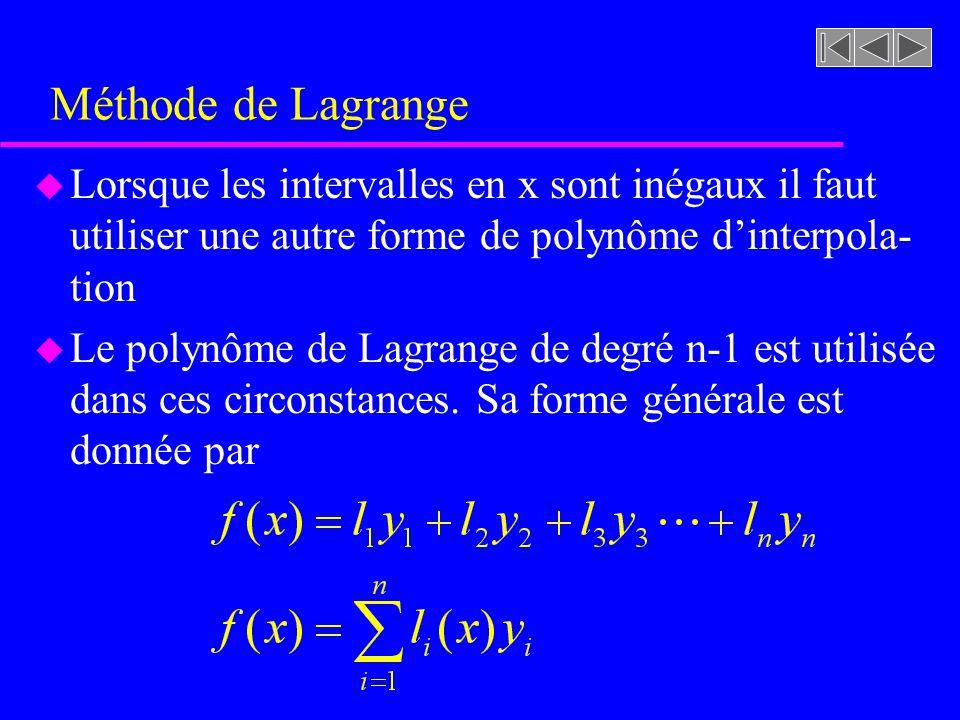 Méthode de Lagrange u Lorsque les intervalles en x sont inégaux il faut utiliser une autre forme de polynôme dinterpola- tion u Le polynôme de Lagrange de degré n-1 est utilisée dans ces circonstances.