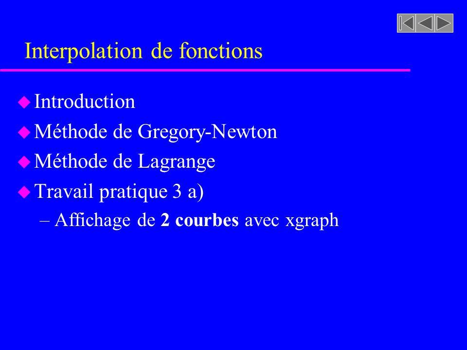 Interpolation de fonctions u Introduction u Méthode de Gregory-Newton u Méthode de Lagrange u Travail pratique 3 a) –Affichage de 2 courbes avec xgrap