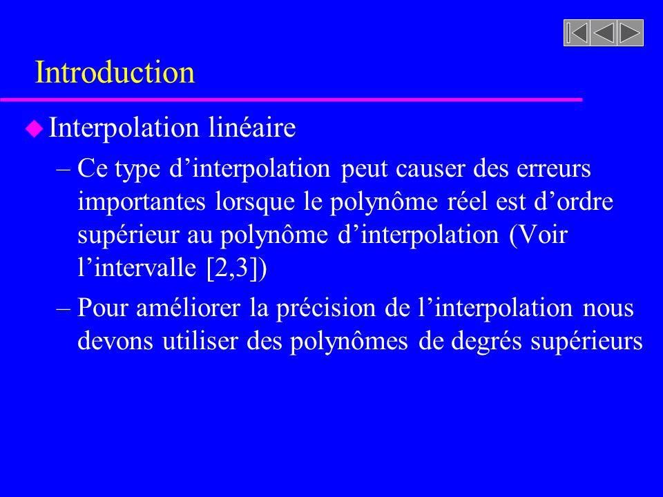 Introduction u Interpolation linéaire –Ce type dinterpolation peut causer des erreurs importantes lorsque le polynôme réel est dordre supérieur au polynôme dinterpolation (Voir lintervalle [2,3]) –Pour améliorer la précision de linterpolation nous devons utiliser des polynômes de degrés supérieurs