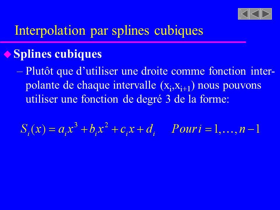 Interpolation par splines cubiques u Splines cubiques –Plutôt que dutiliser une droite comme fonction inter- polante de chaque intervalle (x i,x i+1 )