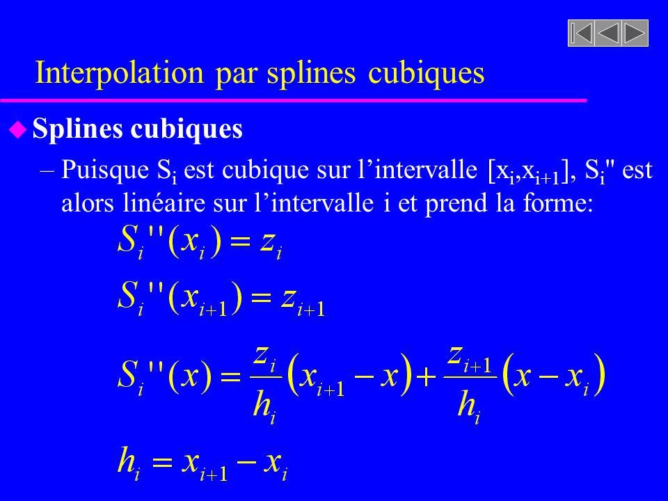 Interpolation par splines cubiques u Splines cubiques –Puisque S i est cubique sur lintervalle [x i,x i+1 ], S i '' est alors linéaire sur lintervalle
