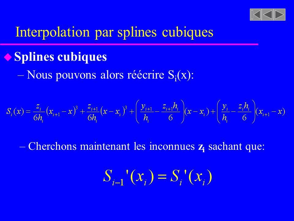 Interpolation par splines cubiques u Splines cubiques –Nous pouvons alors réécrire S i (x): – Cherchons maintenant les inconnues z i sachant que: