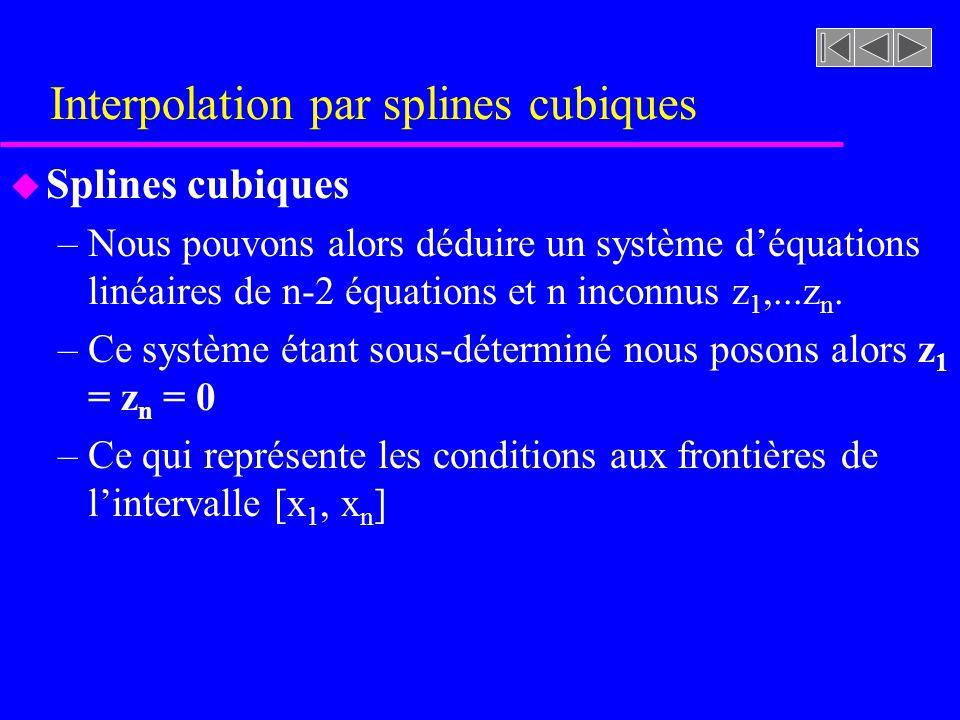 Interpolation par splines cubiques u Splines cubiques –Nous pouvons alors déduire un système déquations linéaires de n-2 équations et n inconnus z 1,.
