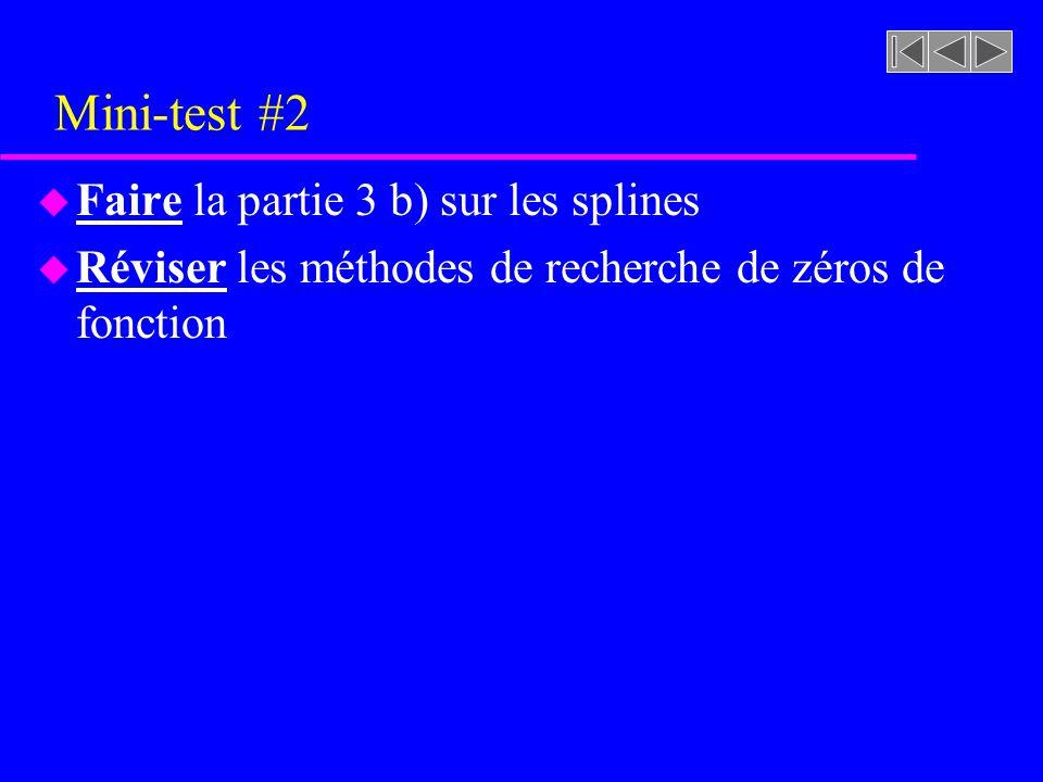 Mini-test #2 u Faire la partie 3 b) sur les splines u Réviser les méthodes de recherche de zéros de fonction