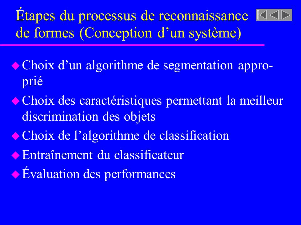 Étapes du processus de reconnaissance de formes (Conception dun système) u Choix dun algorithme de segmentation appro- prié u Choix des caractéristiqu