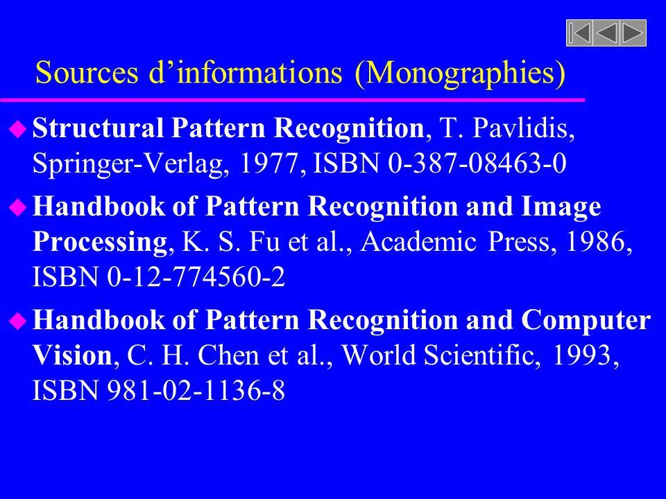 Sources dinformations (Monographies) u Structural Pattern Recognition, T. Pavlidis, Springer-Verlag, 1977, ISBN 0-387-08463-0 u Handbook of Pattern Re