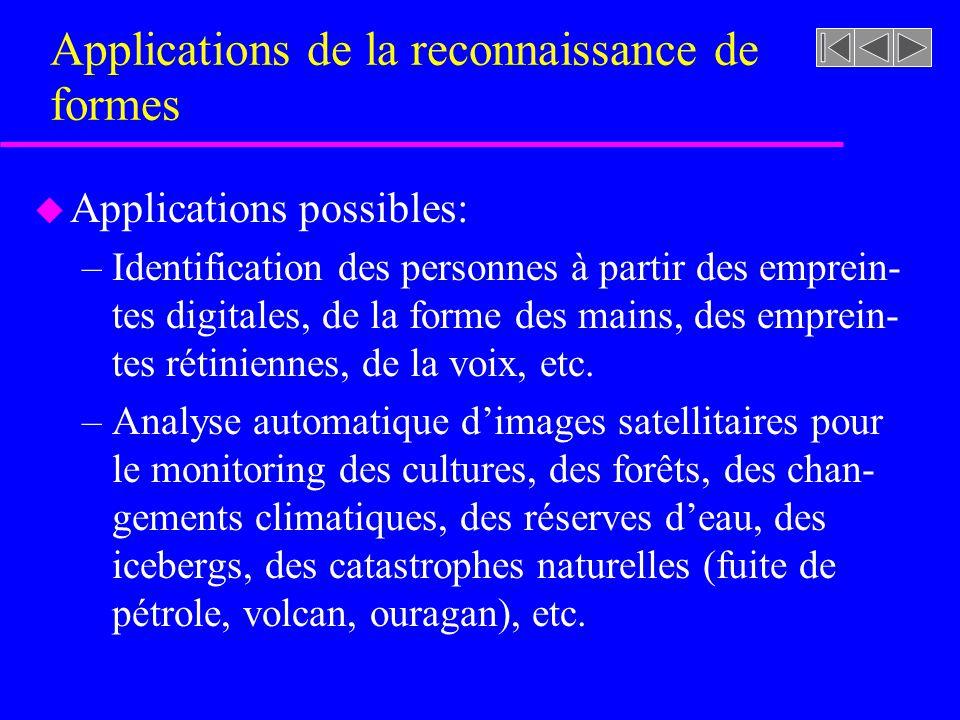 Applications de la reconnaissance de formes u Applications possibles: –Identification des personnes à partir des emprein- tes digitales, de la forme d