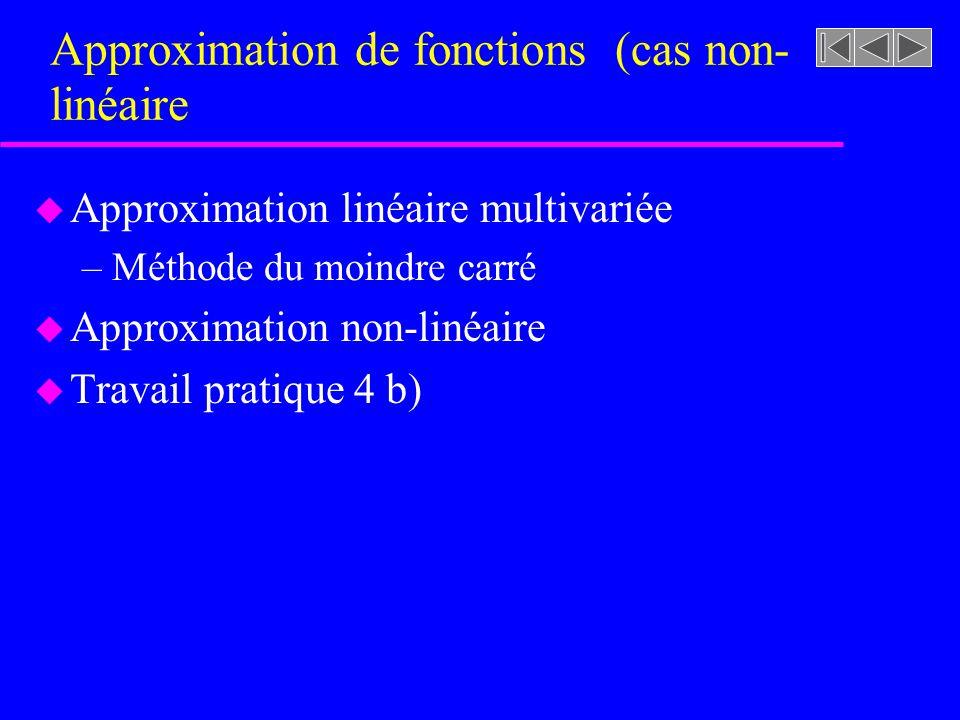 Approximation de fonctions (cas non- linéaire u Approximation linéaire multivariée –Méthode du moindre carré u Approximation non-linéaire u Travail pr