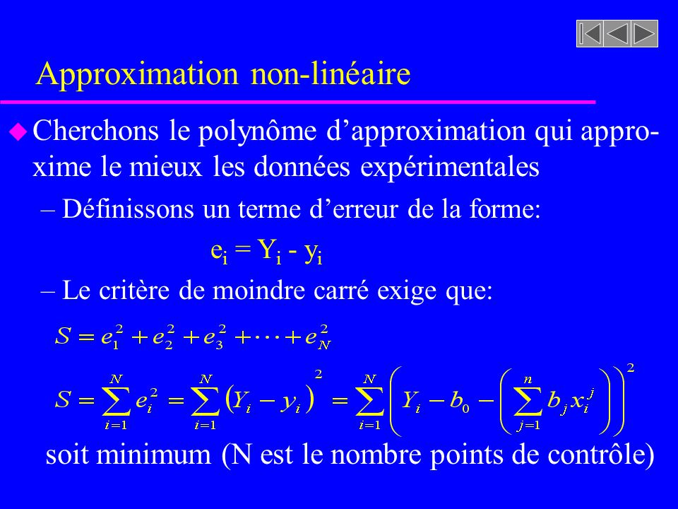 Approximation non-linéaire u Cherchons le polynôme dapproximation qui appro- xime le mieux les données expérimentales –Définissons un terme derreur de