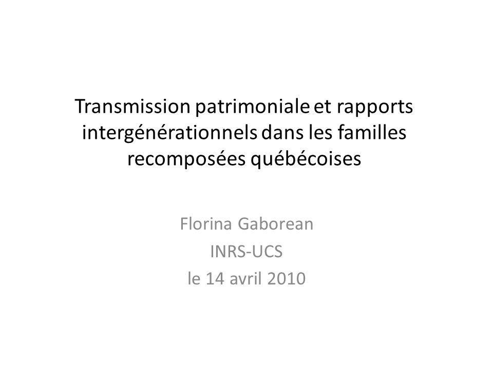 Transmission patrimoniale et rapports intergénérationnels dans les familles recomposées québécoises Florina Gaborean INRS-UCS le 14 avril 2010