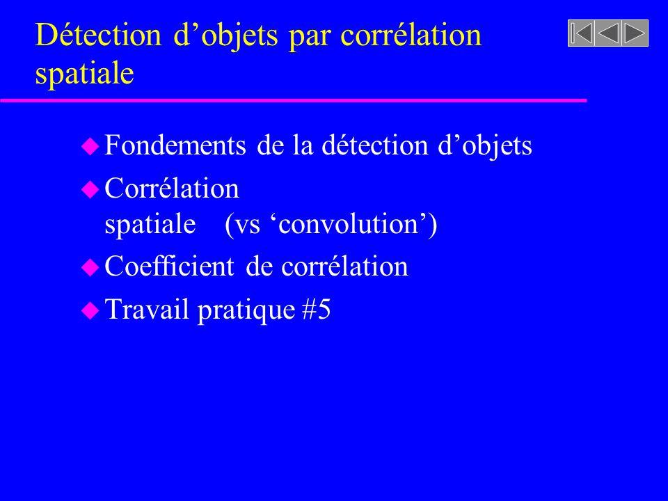 Détection dobjets par corrélation spatiale u Fondements de la détection dobjets u Corrélation spatiale (vs convolution) u Coefficient de corrélation u Travail pratique #5