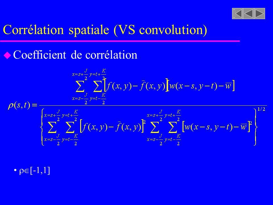Corrélation spatiale (VS convolution) u Pour rendre le calcul de la corrélation invariant selon les changements damplitude nous pouvons utiliser une forme normalisée de c(s,t) ou calculer le coefficient de corrélation FORME NORMALISÉE c(s,t) 0,1