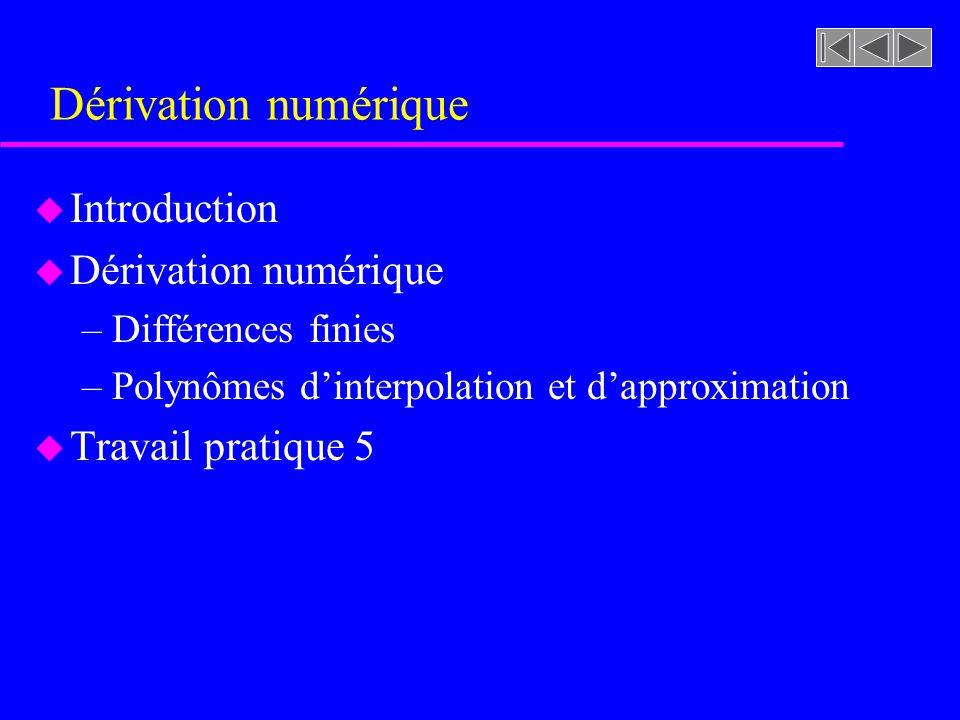 Dérivation numérique u Introduction u Dérivation numérique –Différences finies –Polynômes dinterpolation et dapproximation u Travail pratique 5