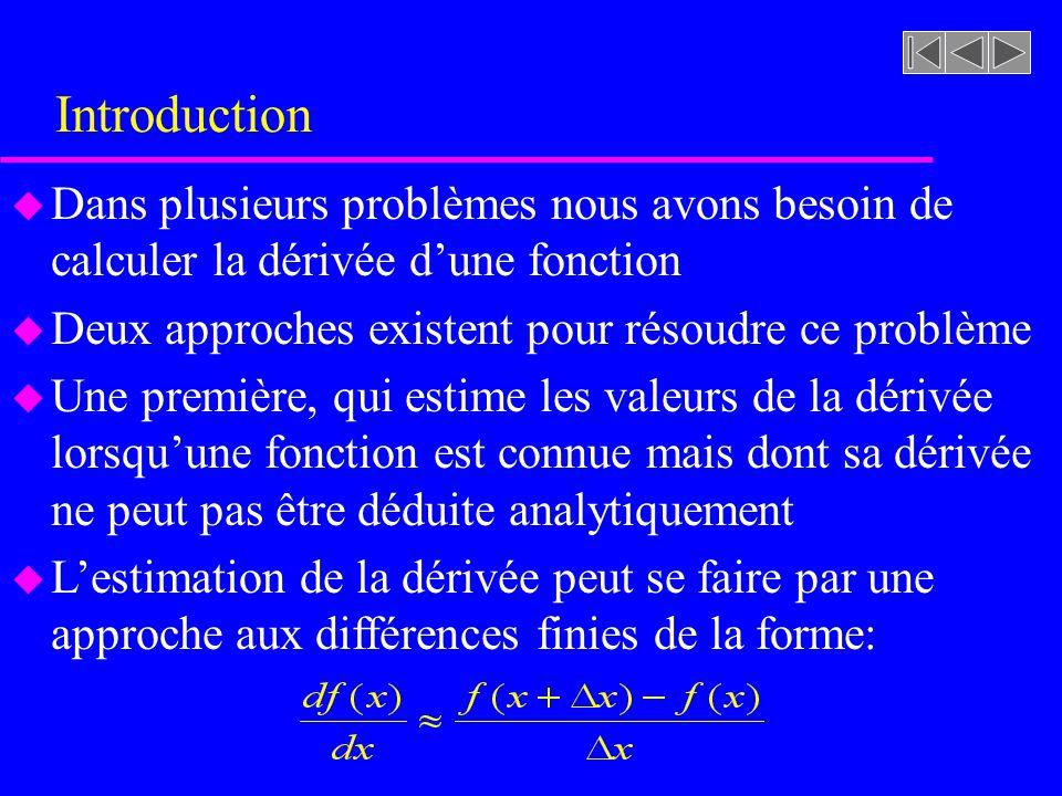 Introduction u Dans plusieurs problèmes nous avons besoin de calculer la dérivée dune fonction u Deux approches existent pour résoudre ce problème u Une première, qui estime les valeurs de la dérivée lorsquune fonction est connue mais dont sa dérivée ne peut pas être déduite analytiquement u Lestimation de la dérivée peut se faire par une approche aux différences finies de la forme: