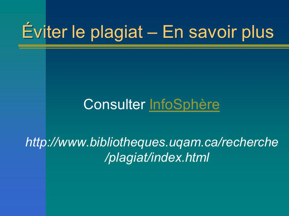 Éviter le plagiat – En savoir plus Consulter InfoSphèreInfoSphère http://www.bibliotheques.uqam.ca/recherche /plagiat/index.html