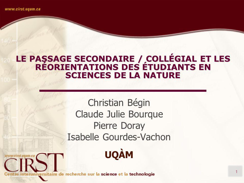 1 LE PASSAGE SECONDAIRE / COLLÉGIAL ET LES RÉORIENTATIONS DES ÉTUDIANTS EN SCIENCES DE LA NATURE Christian Bégin Claude Julie Bourque Pierre Doray Isabelle Gourdes-Vachon UQÀM