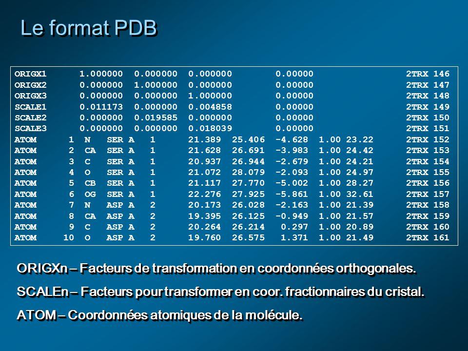 Le format PDB ORIGX1 1.000000 0.000000 0.000000 0.00000 2TRX 146 ORIGX2 0.000000 1.000000 0.000000 0.00000 2TRX 147 ORIGX3 0.000000 0.000000 1.000000 0.00000 2TRX 148 SCALE1 0.011173 0.000000 0.004858 0.00000 2TRX 149 SCALE2 0.000000 0.019585 0.000000 0.00000 2TRX 150 SCALE3 0.000000 0.000000 0.018039 0.00000 2TRX 151 ATOM 1 N SER A 1 21.389 25.406 -4.628 1.00 23.22 2TRX 152 ATOM 2 CA SER A 1 21.628 26.691 -3.983 1.00 24.42 2TRX 153 ATOM 3 C SER A 1 20.937 26.944 -2.679 1.00 24.21 2TRX 154 ATOM 4 O SER A 1 21.072 28.079 -2.093 1.00 24.97 2TRX 155 ATOM 5 CB SER A 1 21.117 27.770 -5.002 1.00 28.27 2TRX 156 ATOM 6 OG SER A 1 22.276 27.925 -5.861 1.00 32.61 2TRX 157 ATOM 7 N ASP A 2 20.173 26.028 -2.163 1.00 21.39 2TRX 158 ATOM 8 CA ASP A 2 19.395 26.125 -0.949 1.00 21.57 2TRX 159 ATOM 9 C ASP A 2 20.264 26.214 0.297 1.00 20.89 2TRX 160 ATOM 10 O ASP A 2 19.760 26.575 1.371 1.00 21.49 2TRX 161 ORIGXn – Facteurs de transformation en coordonnées orthogonales.