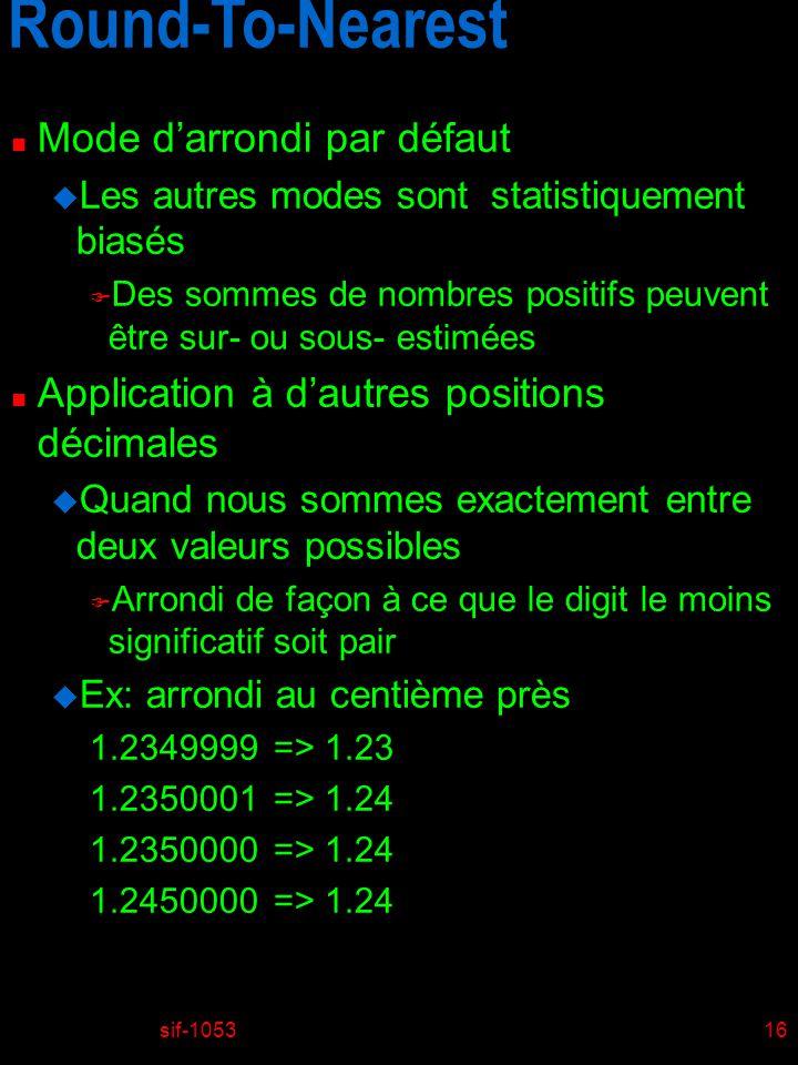 sif-105316 Round-To-Nearest n Mode darrondi par défaut u Les autres modes sont statistiquement biasés F Des sommes de nombres positifs peuvent être sur- ou sous- estimées n Application à dautres positions décimales u Quand nous sommes exactement entre deux valeurs possibles F Arrondi de façon à ce que le digit le moins significatif soit pair u Ex: arrondi au centième près 1.2349999 => 1.23 1.2350001 => 1.24 1.2350000 => 1.24 1.2450000 => 1.24