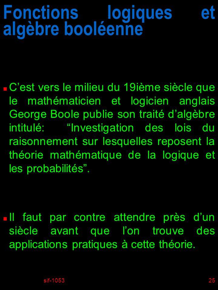 sif-105325 Fonctions logiques et algèbre booléenne n Cest vers le milieu du 19ième siècle que le mathématicien et logicien anglais George Boole publie