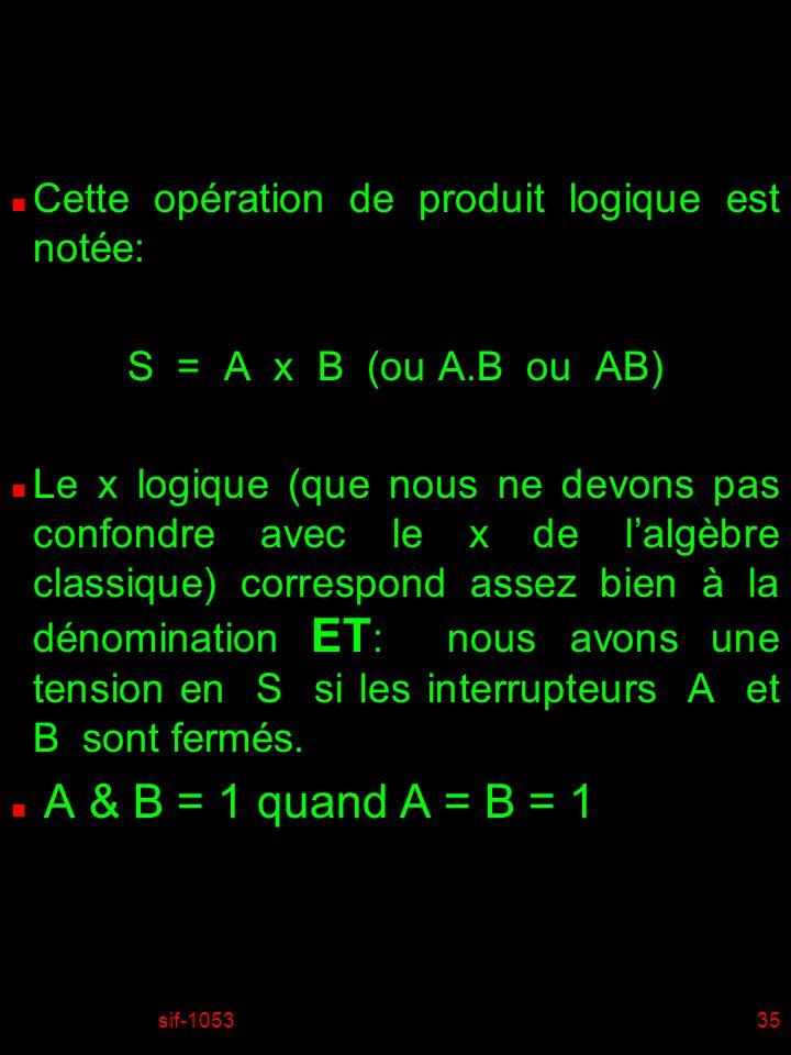 sif-105335 n Cette opération de produit logique est notée: S = A x B (ou A.B ou AB) n Le x logique (que nous ne devons pas confondre avec le x de lalgèbre classique) correspond assez bien à la dénomination ET : nous avons une tension en S si les interrupteurs A et B sont fermés.