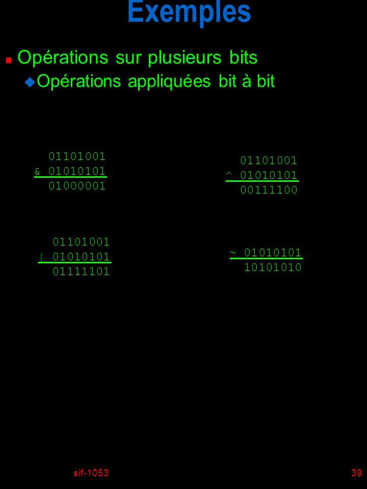 sif-105339 Exemples n Opérations sur plusieurs bits u Opérations appliquées bit à bit 01101001 & 01010101 01000001 01101001 | 01010101 01111101 011010