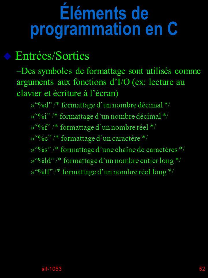 sif-105352 Éléments de programmation en C u Entrées/Sorties –Des symboles de formattage sont utilisés comme arguments aux fonctions dI/O (ex: lecture au clavier et écriture à lécran) »%d /* formattage dun nombre décimal */ »%i /* formattage dun nombre décimal */ »%f /* formattage dun nombre réel */ »%c /* formattage dun caractère */ »%s /* formattage dune chaîne de caractères */ »%ld /* formattage dun nombre entier long */ »%lf /* formattage dun nombre réel long */