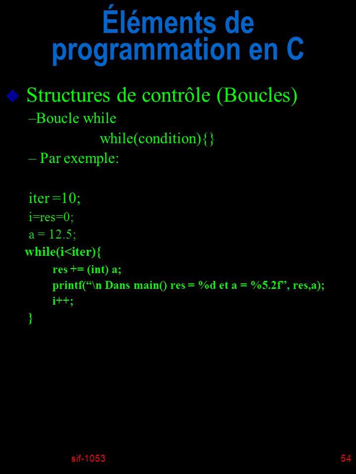 sif-105354 Éléments de programmation en C u Structures de contrôle (Boucles) –Boucle while while(condition){} – Par exemple: iter =10; i=res=0; a = 12