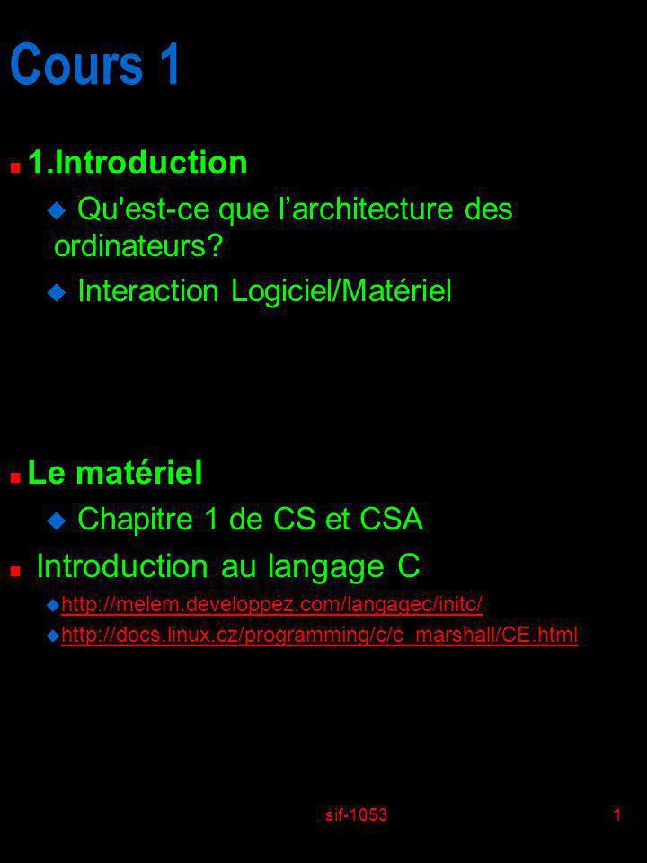 sif-10531 Cours 1 n 1.Introduction u Qu'est-ce que larchitecture des ordinateurs? u Interaction Logiciel/Matériel n Le matériel u Chapitre 1 de CS et