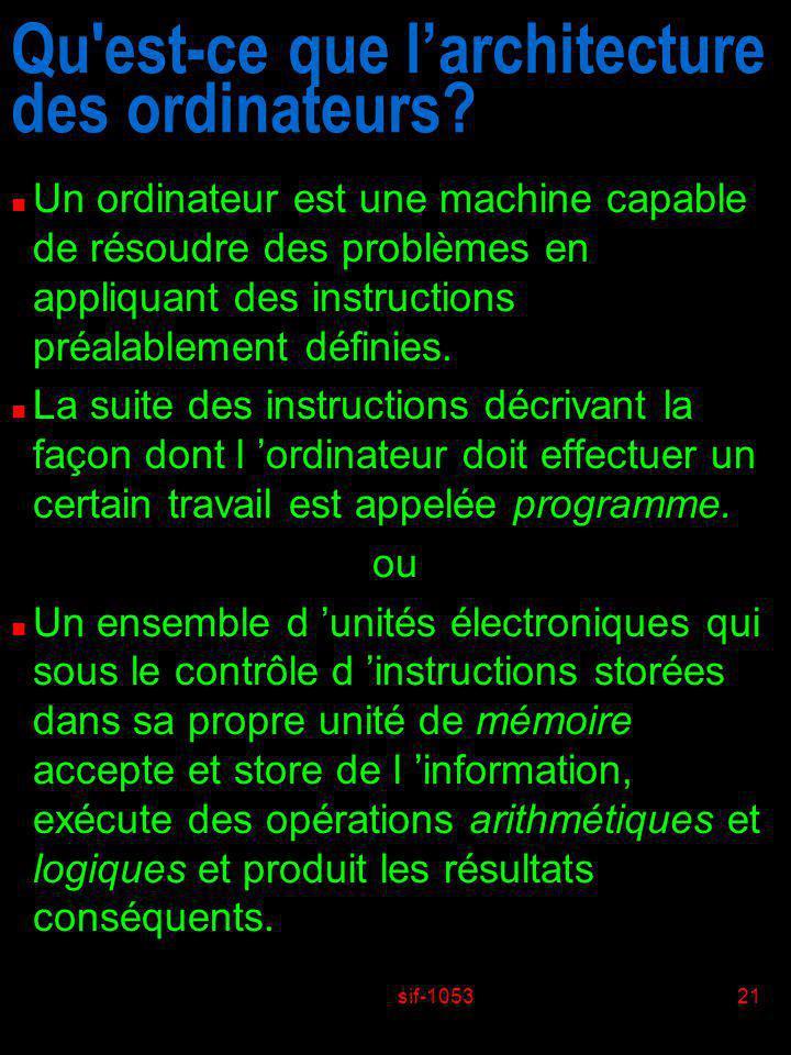 sif-105321 Qu'est-ce que larchitecture des ordinateurs? n Un ordinateur est une machine capable de résoudre des problèmes en appliquant des instructio