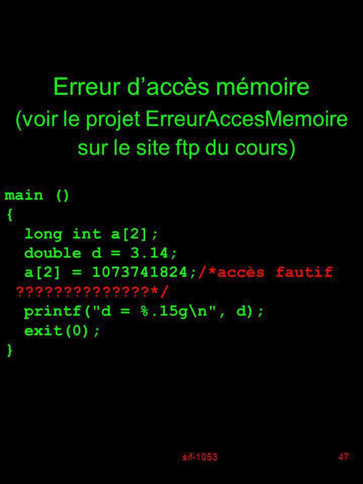 sif-105347 Erreur daccès mémoire (voir le projet ErreurAccesMemoire sur le site ftp du cours) main () { long int a[2]; double d = 3.14; a[2] = 1073741