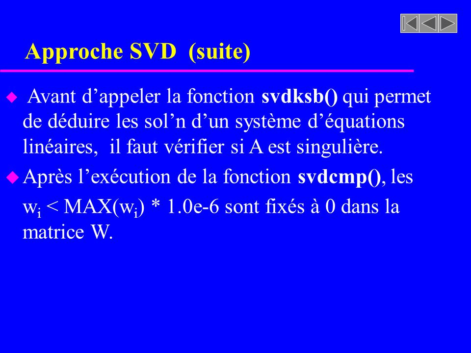Approche SVD (suite) u Avant dappeler la fonction svdksb() qui permet de déduire les soln dun système déquations linéaires, il faut vérifier si A est