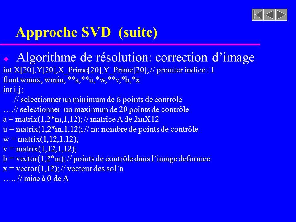 Approche SVD (suite) u Algorithme de résolution: correction dimage int X[20],Y[20],X_Prime[20],Y_Prime[20]; // premier indice : 1 float wmax, wmin, **