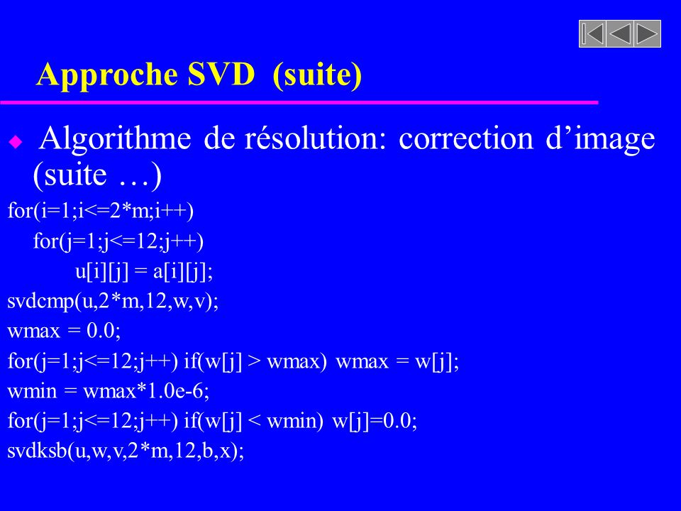 Approche SVD (suite) u Algorithme de résolution: correction dimage (suite …) for(i=1;i<=2*m;i++) for(j=1;j<=12;j++) u[i][j] = a[i][j]; svdcmp(u,2*m,12