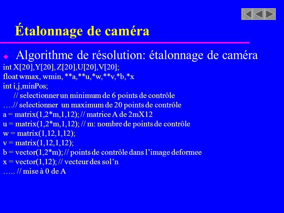 Étalonnage de caméra u Algorithme de résolution: étalonnage de caméra int X[20],Y[20], Z[20],U[20],V[20]; float wmax, wmin, **a,**u,*w,**v,*b,*x int i