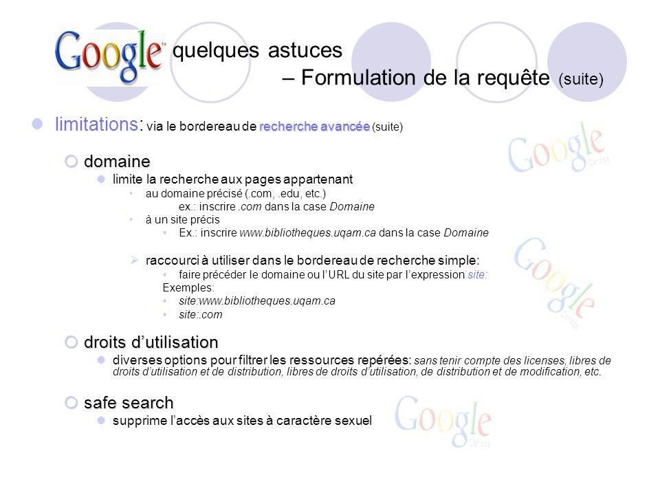 : quelques astuces – Formulation de la requête (suite) recherche avancée limitations: via le bordereau de recherche avancée (suite) domaine domaine limite la recherche aux pages appartenant au domaine précisé (.com,.edu, etc.) ex.: inscrire.com dans la case Domaine à un site précis Ex.: inscrire www.bibliotheques.uqam.ca dans la case Domaine raccourci à utiliser dans le bordereau de recherche simple: faire précéder le domaine ou lURL du site par lexpression site: Exemples: site:www.bibliotheques.uqam.ca site:.com droits dutilisation droits dutilisation diverses options pour filtrer les ressources repérées: sans tenir compte des licenses, libres de droits dutilisation et de distribution, libres de droits dutilisation, de distribution et de modification, etc.