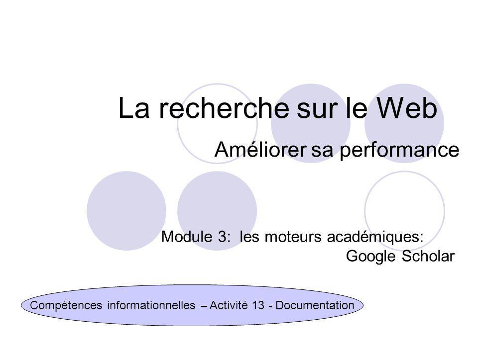 La recherche sur le Web Améliorer sa performance Compétences informationnelles – Activité 13 - Documentation Module 3: les moteurs académiques: Google Scholar
