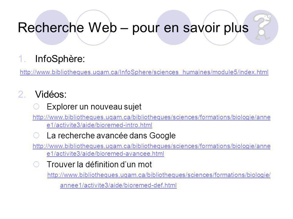 Recherche Web – pour en savoir plus 1.InfoSphère: http://www.bibliotheques.uqam.ca/InfoSphere/sciences_humaines/module5/index.html 2.Vidéos: Explorer un nouveau sujet http://www.bibliotheques.uqam.ca/bibliotheques/sciences/formations/biologie/anne e1/activite3/aide/bioremed-intro.html La recherche avancée dans Google http://www.bibliotheques.uqam.ca/bibliotheques/sciences/formations/biologie/anne e1/activite3/aide/bioremed-avancee.html Trouver la définition dun mot http://www.bibliotheques.uqam.ca/bibliotheques/sciences/formations/biologie/ annee1/activite3/aide/bioremed-def.html