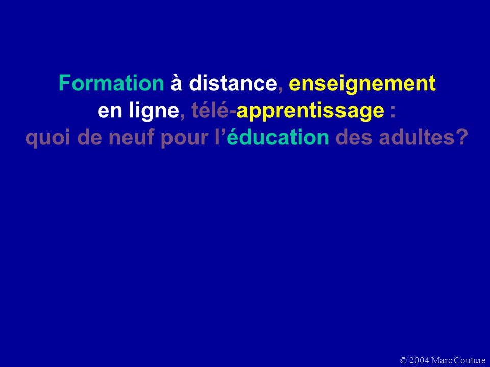 © 2004 Marc Couture Formation à distance, enseignement en ligne, télé-apprentissage : quoi de neuf pour léducation des adultes?