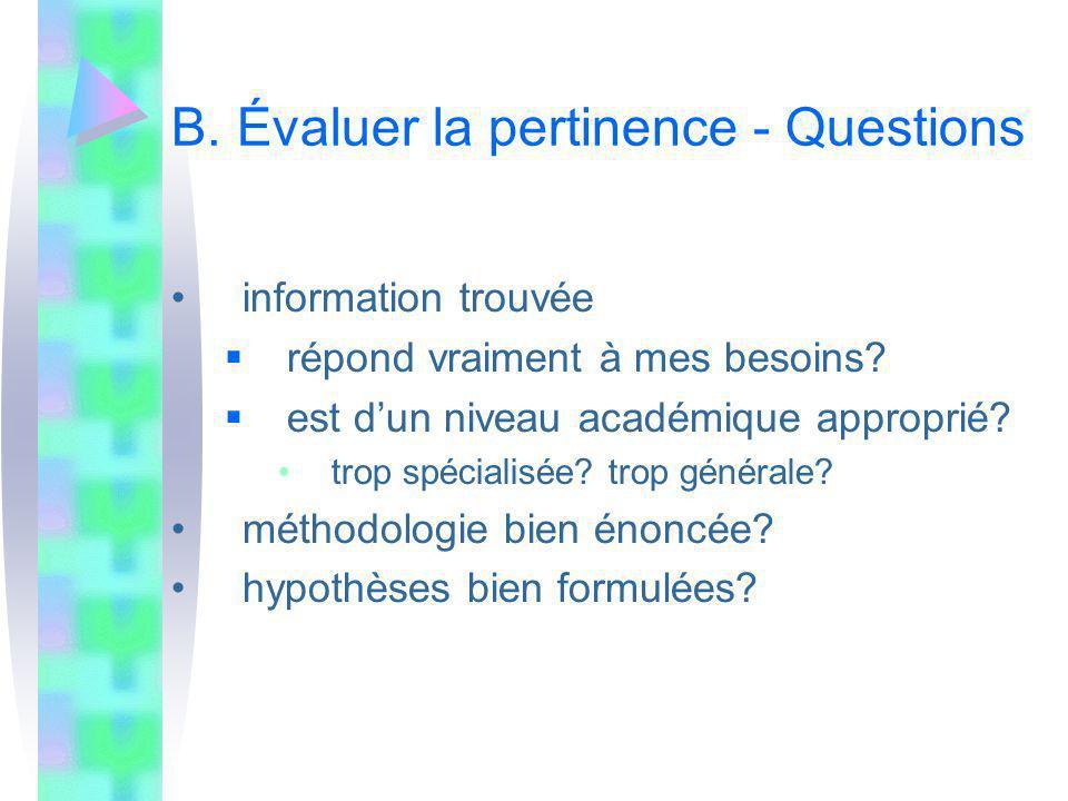 B. Évaluer la pertinence - Questions information trouvée répond vraiment à mes besoins? est dun niveau académique approprié? trop spécialisée? trop gé